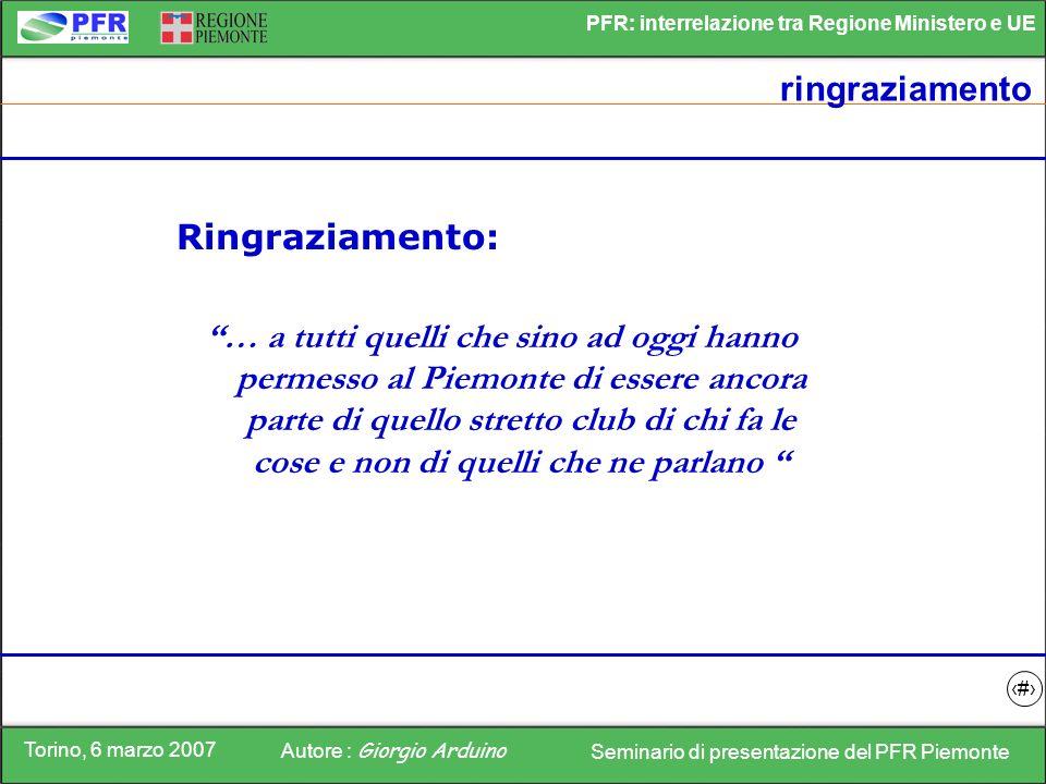 Torino, 6 marzo 2007 Autore : Giorgio Arduino Seminario di presentazione del PFR Piemonte PFR: interrelazione tra Regione Ministero e UE 16 ringraziam