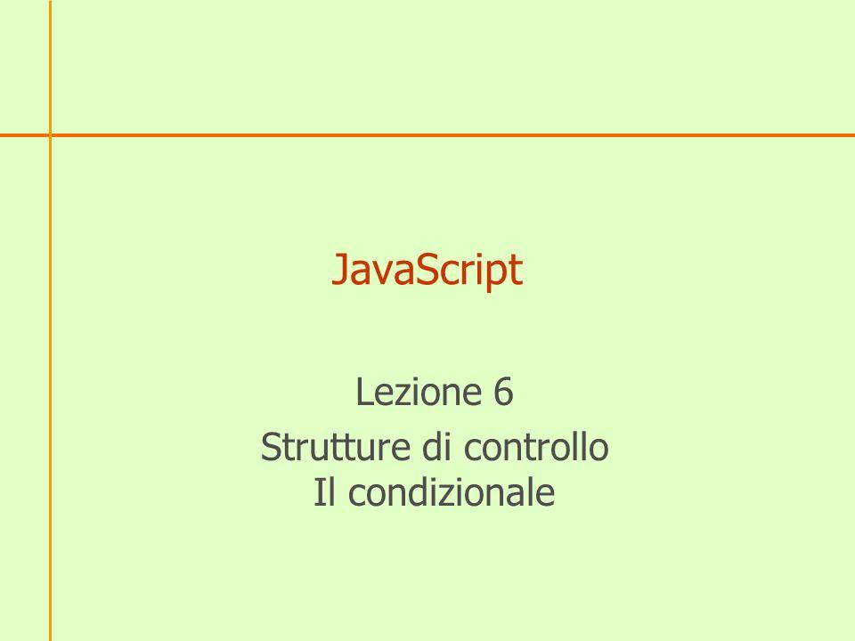 JavaScript Lezione 6 Strutture di controllo Il condizionale