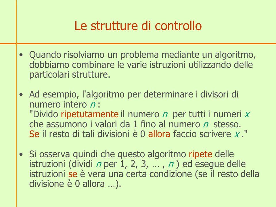Le strutture di controllo Quando risolviamo un problema mediante un algoritmo, dobbiamo combinare le varie istruzioni utilizzando delle particolari st