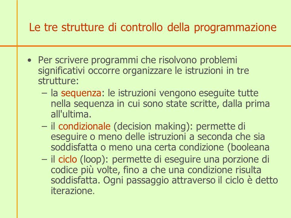 Le tre strutture di controllo della programmazione Per scrivere programmi che risolvono problemi significativi occorre organizzare le istruzioni in tr