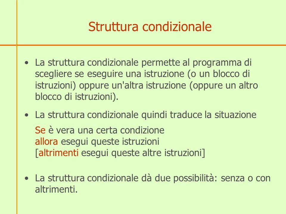 Struttura condizionale La struttura condizionale permette al programma di scegliere se eseguire una istruzione (o un blocco di istruzioni) oppure un'a