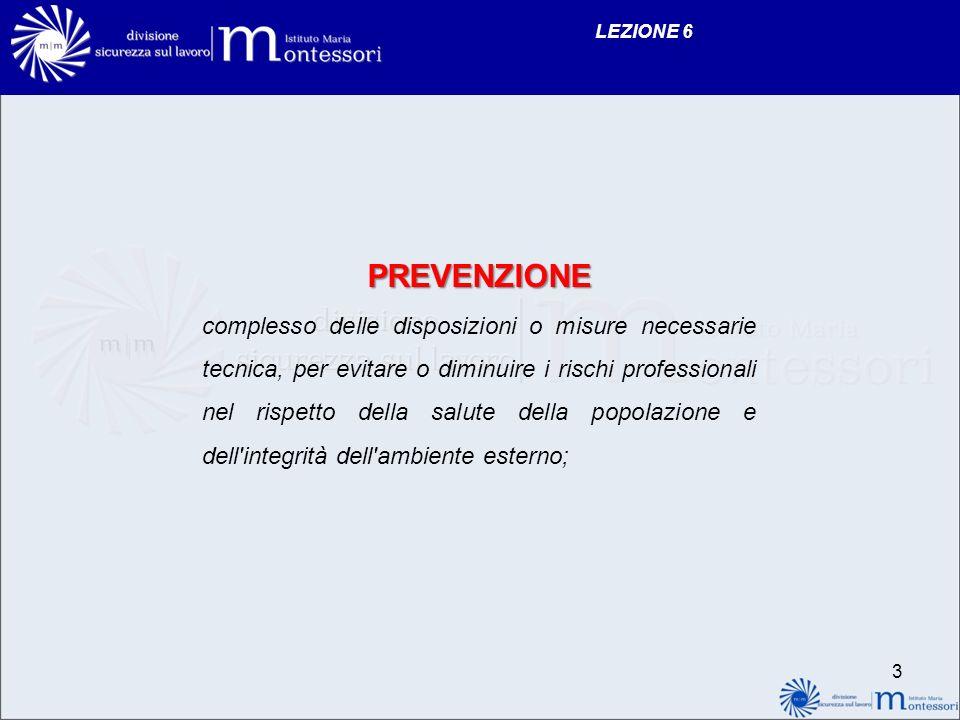 LEZIONE 6 PREVENZIONE complesso delle disposizioni o misure necessarie tecnica, per evitare o diminuire i rischi professionali nel rispetto della salute della popolazione e dell integrità dell ambiente esterno; 3