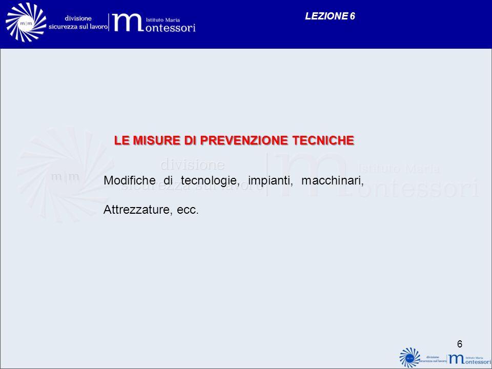 LEZIONE 6 LE MISURE DI PREVENZIONE TECNICHE Modifiche di tecnologie, impianti, macchinari, Attrezzature, ecc.
