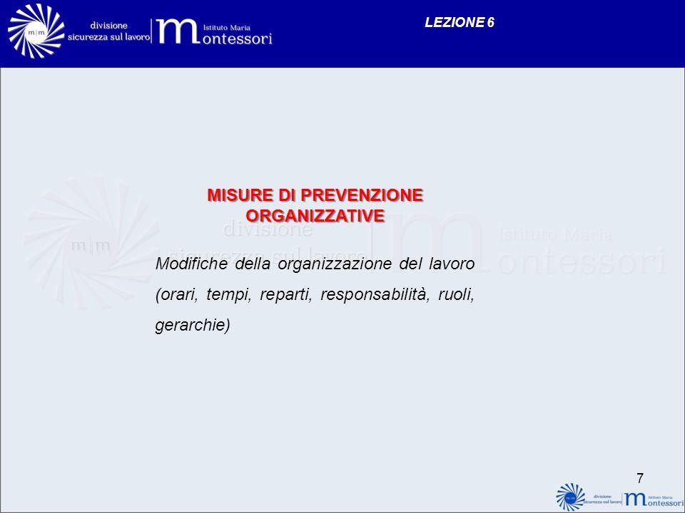 LEZIONE 6 MISURE DI PREVENZIONE ORGANIZZATIVE Modifiche della organizzazione del lavoro (orari, tempi, reparti, responsabilità, ruoli, gerarchie) 7