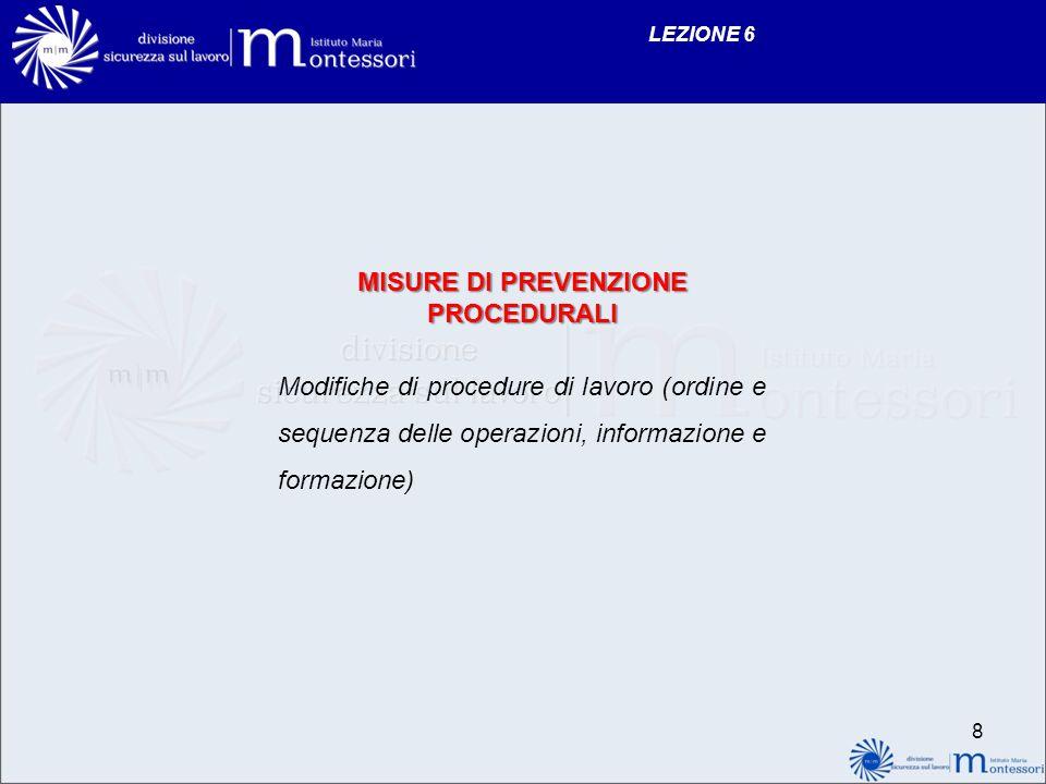 LEZIONE 6 MISURE DI PREVENZIONE PROCEDURALI Modifiche di procedure di lavoro (ordine e sequenza delle operazioni, informazione e formazione) 8