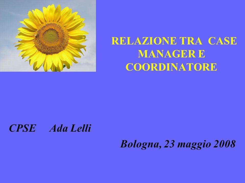 RELAZIONE TRA CASE MANAGER E COORDINATORE CPSE Ada Lelli Bologna, 23 maggio 2008