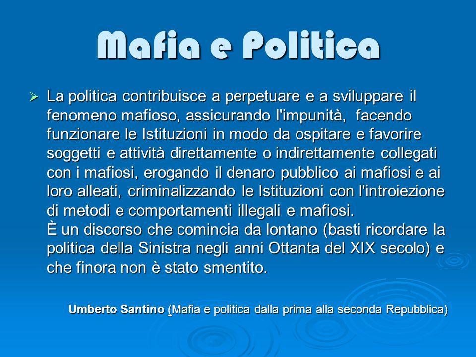 Mafia e Politica La politica contribuisce a perpetuare e a sviluppare il fenomeno mafioso, assicurando l'impunità, facendo funzionare le Istituzioni i