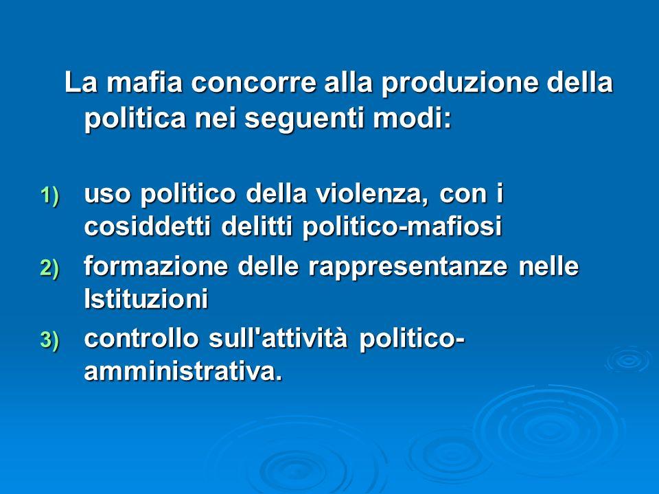 La mafia concorre alla produzione della politica nei seguenti modi: La mafia concorre alla produzione della politica nei seguenti modi: 1) uso politic