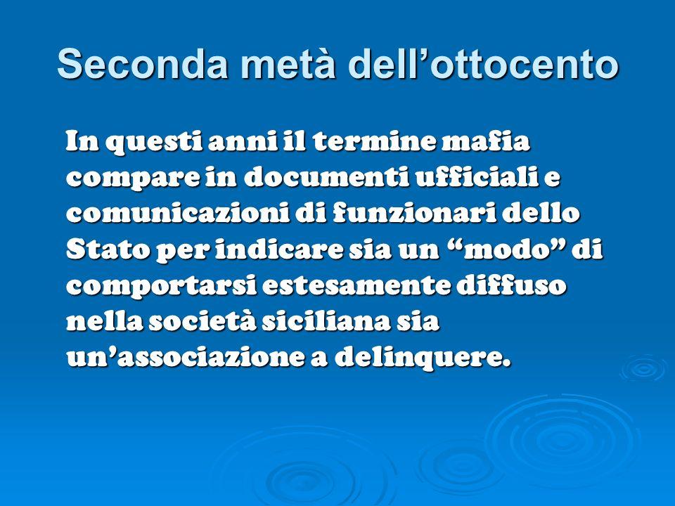 Seconda metà dellottocento In questi anni il termine mafia compare in documenti ufficiali e comunicazioni di funzionari dello Stato per indicare sia u