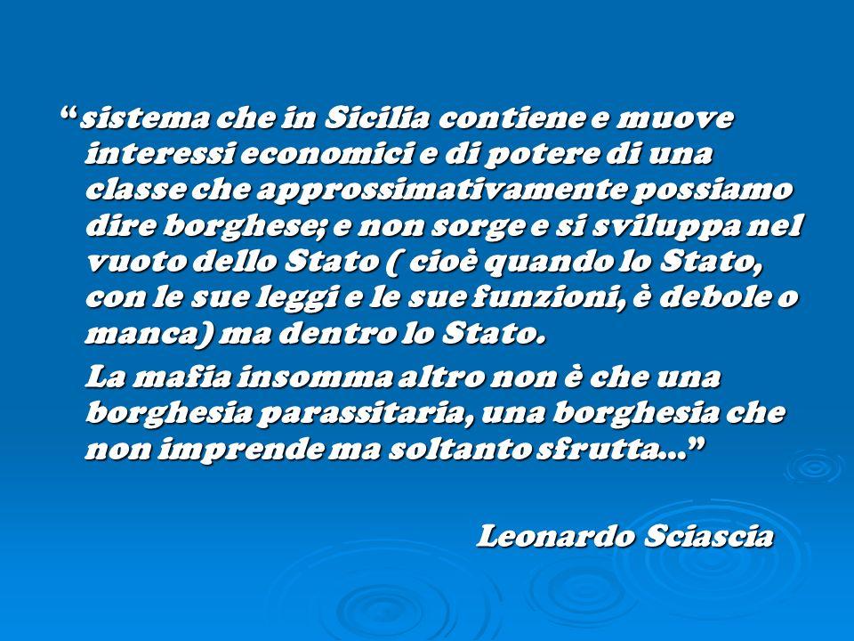 sistema che in Sicilia contiene e muove interessi economici e di potere di una classe che approssimativamente possiamo dire borghese; e non sorge e si