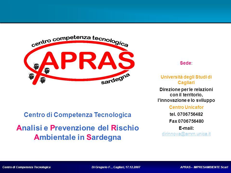 Centro di Competenza Tecnologica Di Gregorio F., Cagliari, 17.12.2007 APRAS - IMPRESAMBIENTE Scarl AMBITO TEMATICO del CCT Servizi Applicativi OR 2.1 Erogazione di servizi per il monitoraggio, protezione, previsione e prevenzione del rischio idrometrico e idrogeologico OR 2.2 Erogazione di servizi per il monitoraggio, protezione, previsione e prevenzione dei rischi connessi ai processi atmosferici e della qualità dellaria, del rischio climatico OR 2.3 Erogazione di servizi per la gestione, monitoraggio, protezione, previsione e prevenzione delle risorse idriche connesse con il rischio ambientale OR 2.4 Erogazione di servizi per la gestione, monitoraggio, protezione, previsione e prevenzione dei rischi per la biodiversità e per i sistemi marini e costieri OR 2.5 Erogazione di servizi per la gestione, monitoraggio, protezione, previsione del rischio naturale connesso allinquinamento, al risanamento e alla difesa del suolo, siti contaminati e discariche OR 2.6 Erogazione di servizi per la protezione e prevenzione del rischio incendio e la rivelazione dei fuochi OR 2.7 Sviluppo e trasferimento di metodologie di valutazione del rischio antropico, valutazione dell impatto ambientale delle diverse attività antropiche e valutazione ambientale strategica OR 2.8 Erogazione di servizi per il monitoraggio e la protezione di grandi infrastrutture civili e beni culturali ed archeologici; edilizia antisismica.