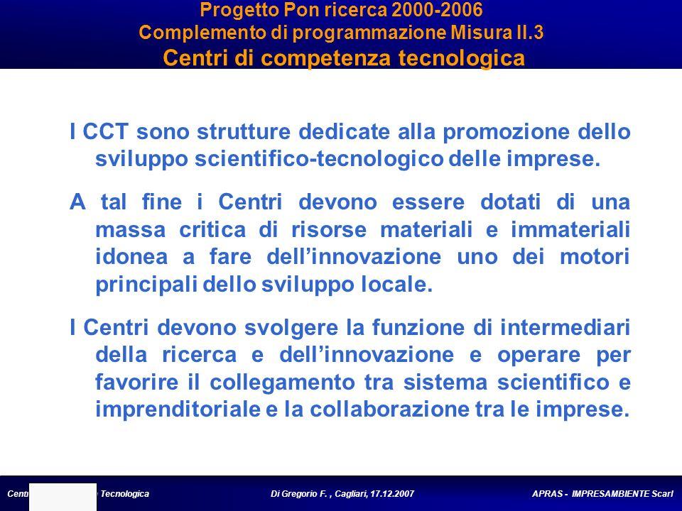 Centro di Competenza Tecnologica Di Gregorio F., Cagliari, 17.12.2007 APRAS - IMPRESAMBIENTE Scarl Progetto Pon ricerca 2000-2006 Complemento di programmazione Misura II.3 Centri di competenza tecnologica I CCT sono strutture dedicate alla promozione dello sviluppo scientifico-tecnologico delle imprese.