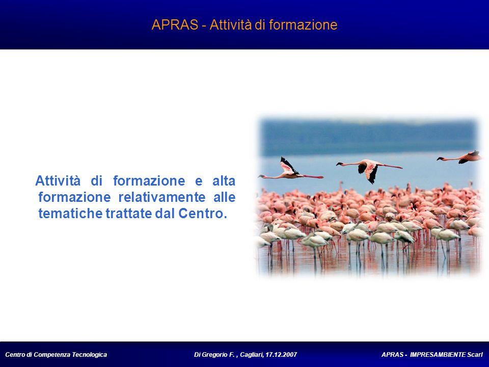 Centro di Competenza Tecnologica Di Gregorio F., Cagliari, 17.12.2007 APRAS - IMPRESAMBIENTE Scarl APRAS - Attività di formazione Attività di formazione e alta formazione relativamente alle tematiche trattate dal Centro.