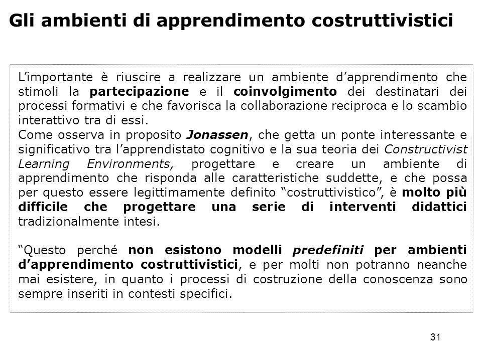 31 Gli ambienti di apprendimento costruttivistici Limportante è riuscire a realizzare un ambiente dapprendimento che stimoli la partecipazione e il co