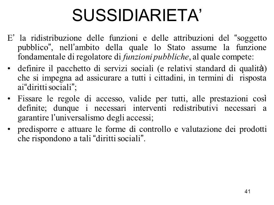 41 SUSSIDIARIETA E la ridistribuzione delle funzioni e delle attribuzioni del soggetto pubblico, nell ambito della quale lo Stato assume la funzione f