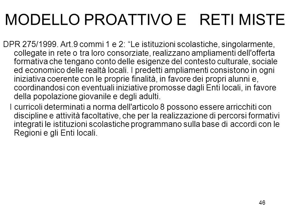 46 MODELLO PROATTIVO E RETI MISTE DPR 275/1999. Art.9 commi 1 e 2: Le istituzioni scolastiche, singolarmente, collegate in rete o tra loro consorziate