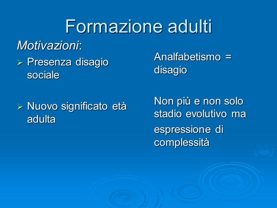Formazione adulti Motivazioni: Presenza disagio sociale Presenza disagio sociale Nuovo significato età adulta Nuovo significato età adulta Analfabetis
