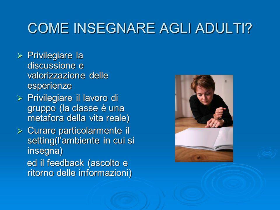 COME INSEGNARE AGLI ADULTI? Privilegiare la discussione e valorizzazione delle esperienze Privilegiare la discussione e valorizzazione delle esperienz