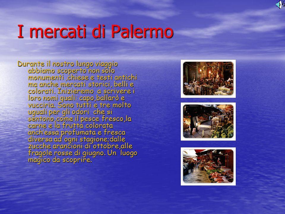 I mercati di Palermo Durante il nostro lungo viaggio abbiamo scoperto non solo monumenti,chiese e testi antichi ma anche mercati storici, belli e colo