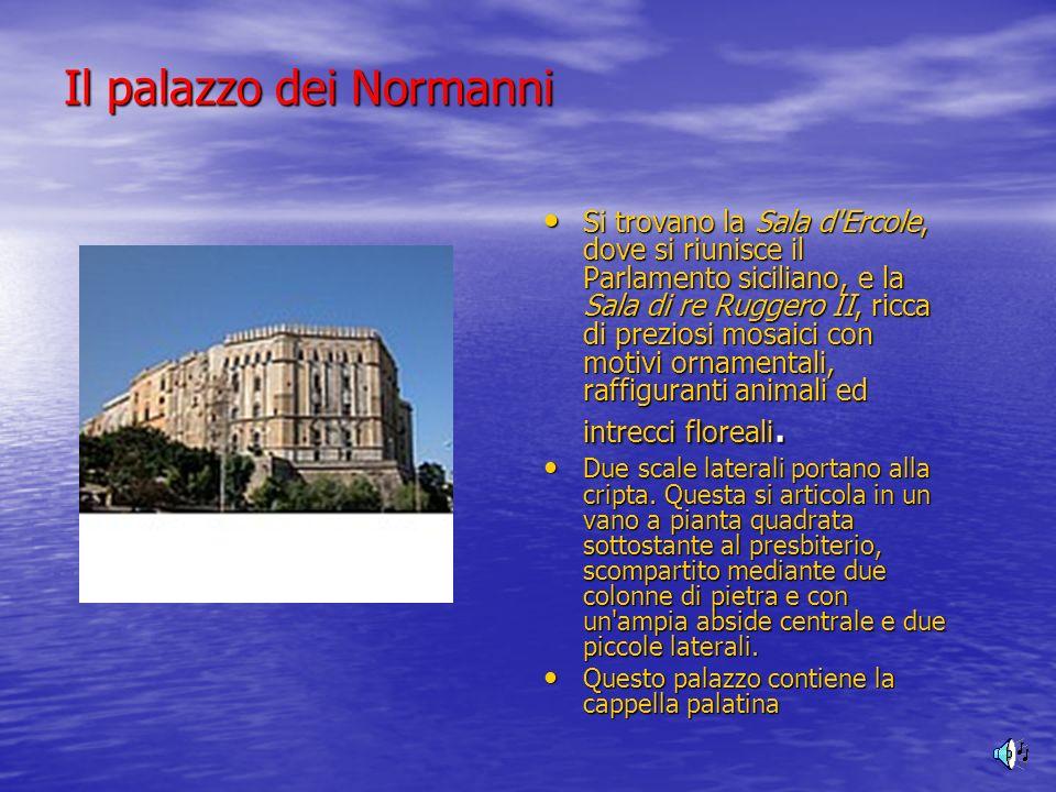 Il palazzo dei Normanni Si trovano la Sala d'Ercole, dove si riunisce il Parlamento siciliano, e la Sala di re Ruggero II, ricca di preziosi mosaici c