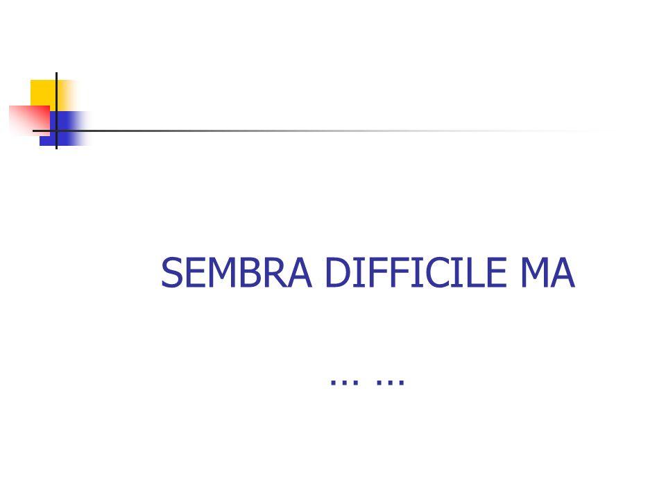 SEMBRA DIFFICILE MA … …