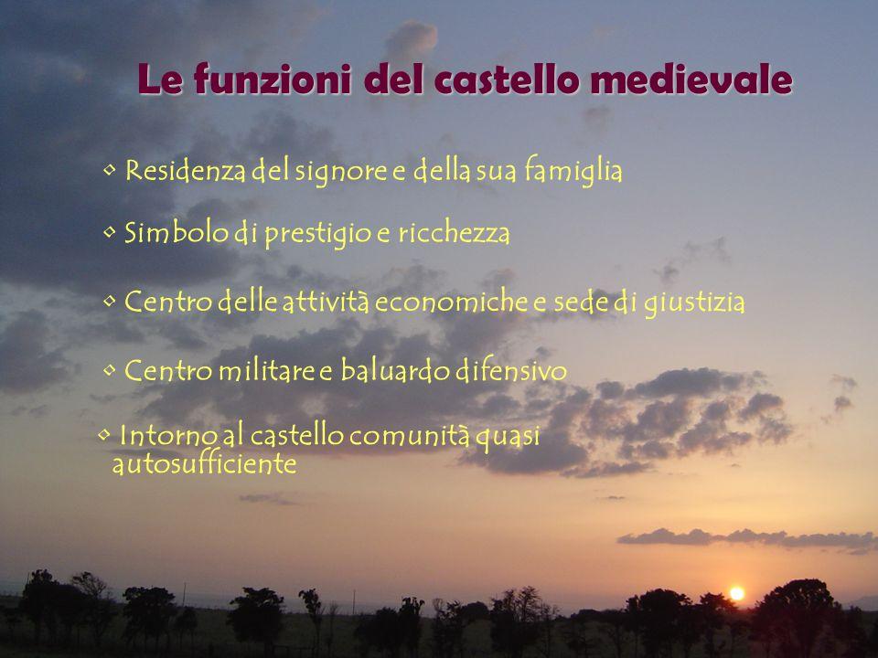 Le funzioni del castello medievale Residenza del signore e della sua famiglia Simbolo di prestigio e ricchezza Centro delle attività economiche e sede