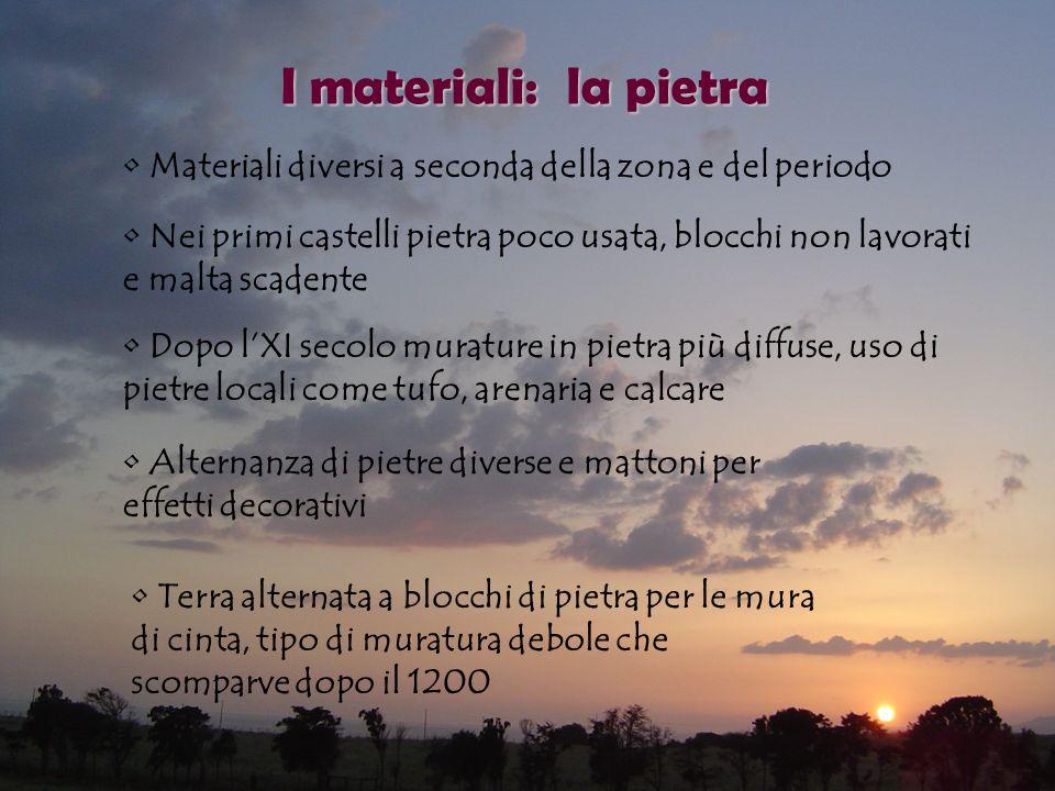 I materiali: la pietra Materiali diversi a seconda della zona e del periodo Nei primi castelli pietra poco usata, blocchi non lavorati e malta scadent