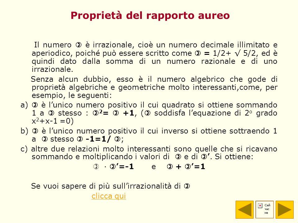 Proprietà del rapporto aureo Il numero è irrazionale, cioè un numero decimale illimitato e aperiodico, poiché può essere scritto come = 1/2+ 5/2, ed è