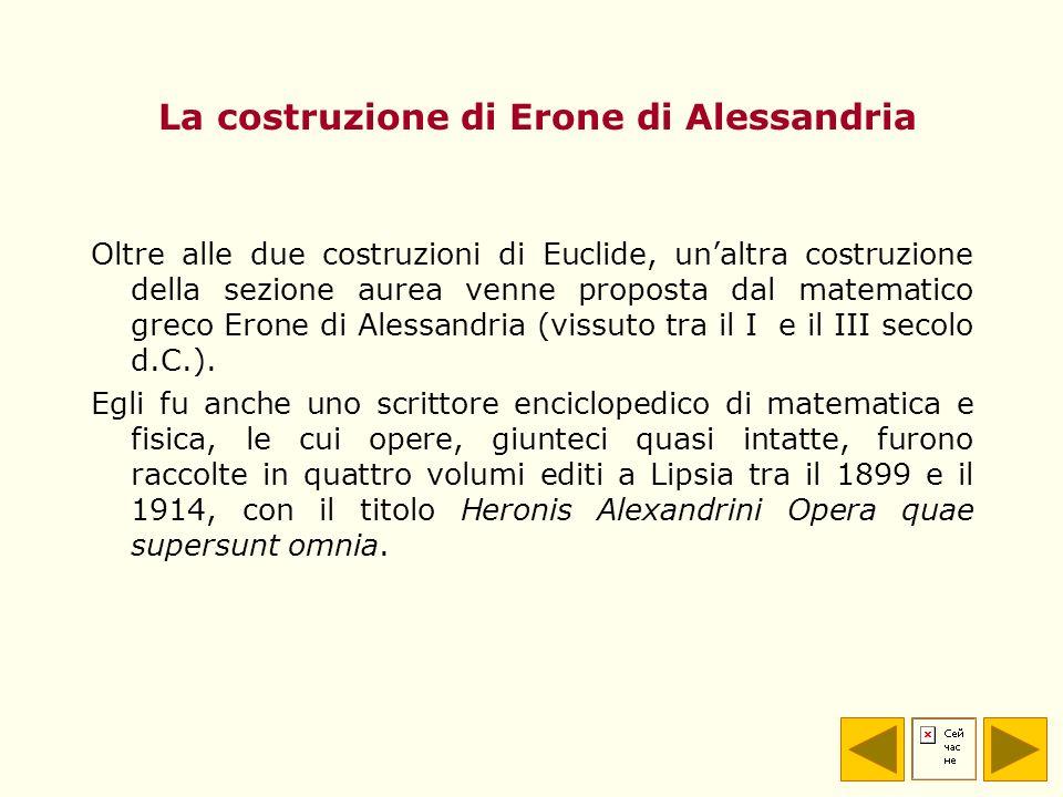 La costruzione di Erone di Alessandria Oltre alle due costruzioni di Euclide, unaltra costruzione della sezione aurea venne proposta dal matematico gr