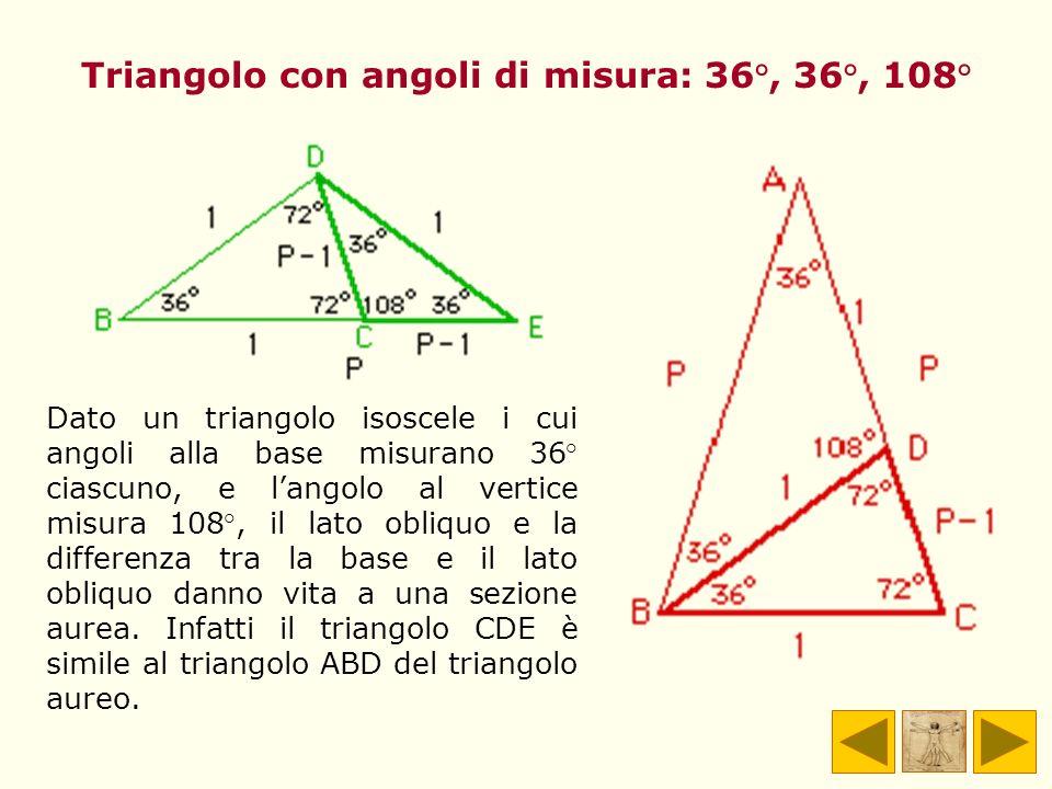 Triangolo con angoli di misura: 36°, 36°, 108° Dato un triangolo isoscele i cui angoli alla base misurano 36° ciascuno, e langolo al vertice misura 10