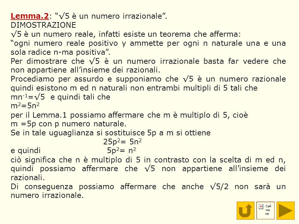Lemma.2: 5 è un numero irrazionale. DIMOSTRAZIONE 5 è un numero reale, infatti esiste un teorema che afferma: ogni numero reale positivo y ammette per