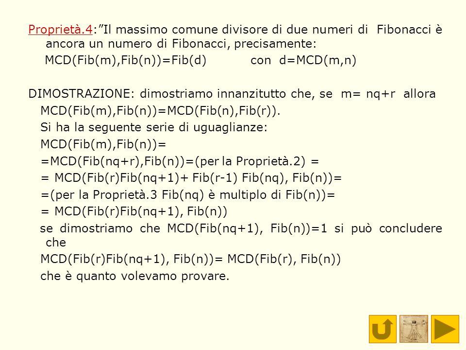 Proprietà.4:Il massimo comune divisore di due numeri di Fibonacci è ancora un numero di Fibonacci, precisamente: MCD(Fib(m),Fib(n))=Fib(d) con d=MCD(m