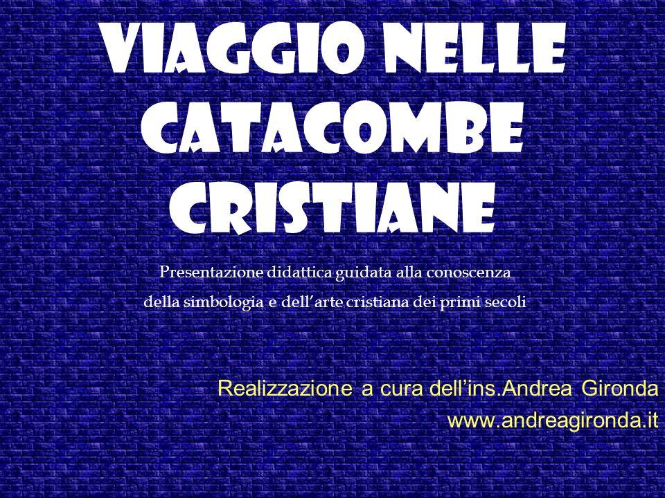 VIAGGIO NELLE CATACOMBE CRISTIANE Realizzazione a cura dellins.Andrea Gironda www.andreagironda.it Presentazione didattica guidata alla conoscenza del