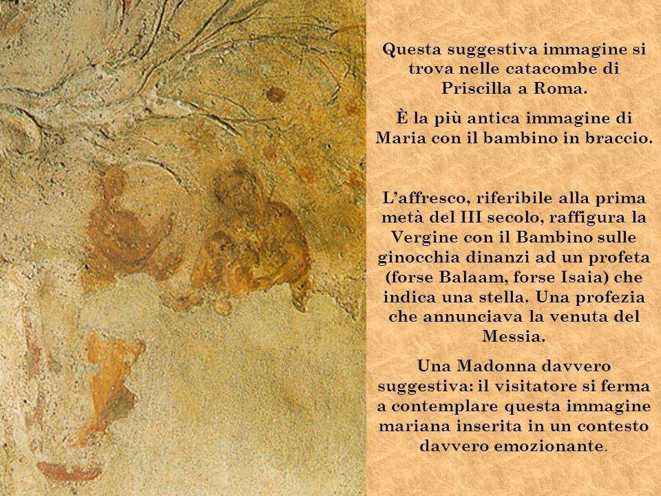 Questa suggestiva immagine si trova nelle catacombe di Priscilla a Roma. È la più antica immagine di Maria con il bambino in braccio. Laffresco, rifer