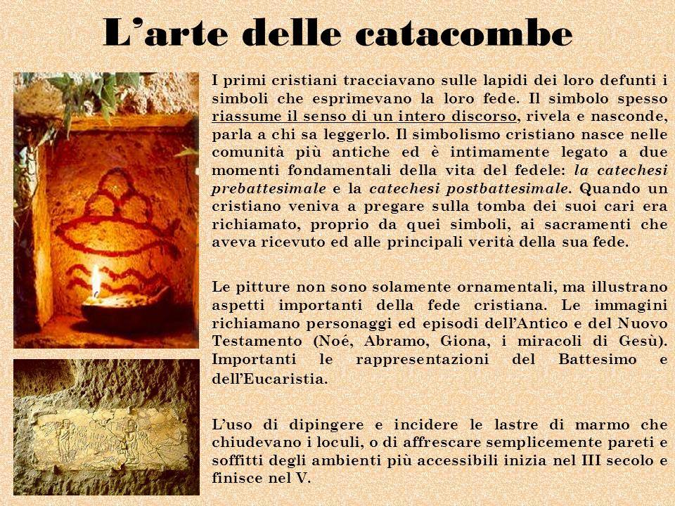 Larte delle catacombe I primi cristiani tracciavano sulle lapidi dei loro defunti i simboli che esprimevano la loro fede. Il simbolo spesso riassume i