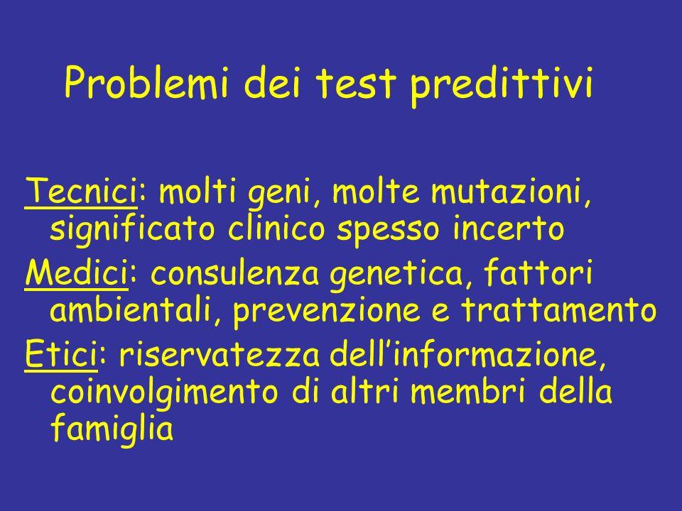 Problemi dei test predittivi Tecnici: molti geni, molte mutazioni, significato clinico spesso incerto Medici: consulenza genetica, fattori ambientali,
