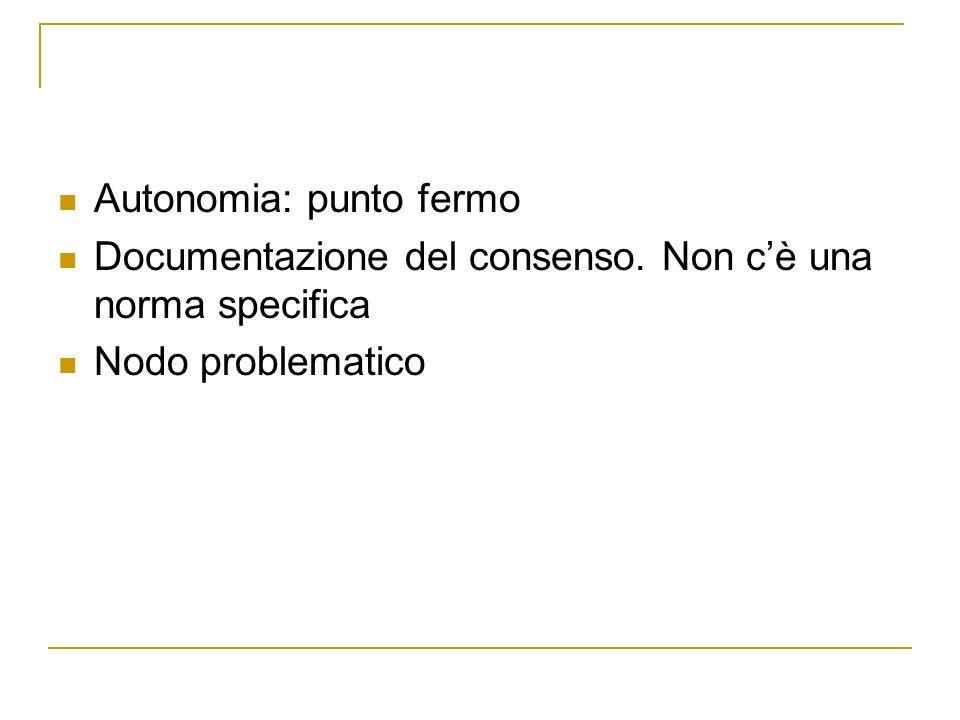 Autonomia: punto fermo Documentazione del consenso. Non cè una norma specifica Nodo problematico