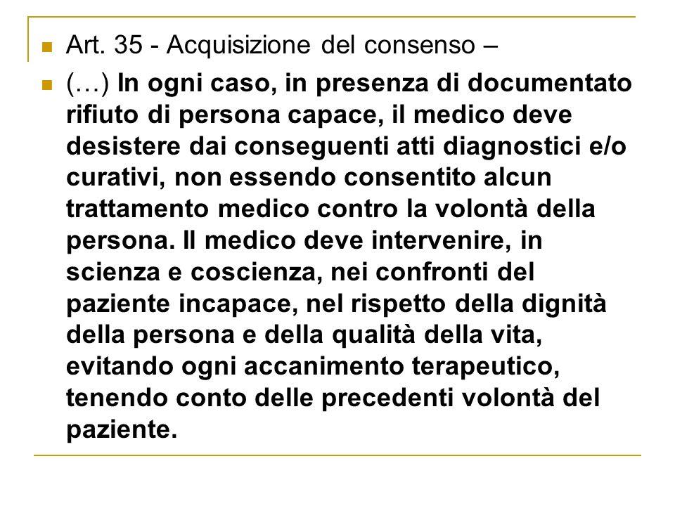 Art. 35 - Acquisizione del consenso – (…) In ogni caso, in presenza di documentato rifiuto di persona capace, il medico deve desistere dai conseguenti