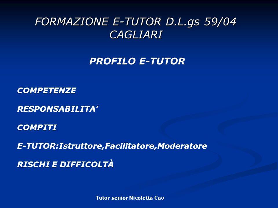 FORMAZIONE E-TUTOR D.L.gs 59/04 CAGLIARI PROFILO E-TUTOR COMPETENZE RESPONSABILITA COMPITI E-TUTOR:Istruttore,Facilitatore,Moderatore RISCHI E DIFFICOLTÀ Tutor senior Nicoletta Cao