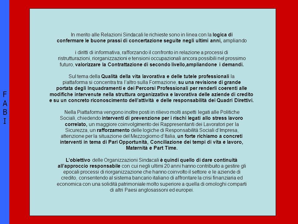 FABIFABI In merito alle Relazioni Sindacali le richieste sono in linea con la logica di confermare le buone prassi di concertazione seguite negli ultimi anni, ampliando i diritti di informativa, rafforzando il confronto in relazione a processi di ristrutturazioni, riorganizzazioni e tensioni occupazionali ancora possibili nel prossimo futuro, valorizzare la Contrattazione di secondo livello,ampliandone i demandi.
