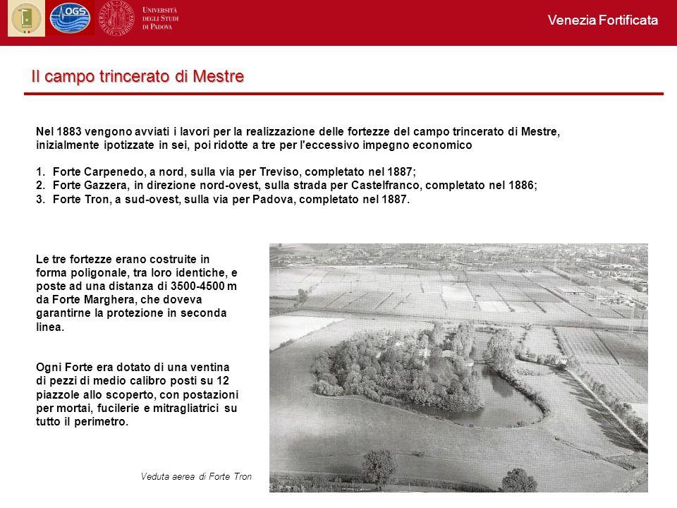 Nel 1883 vengono avviati i lavori per la realizzazione delle fortezze del campo trincerato di Mestre, inizialmente ipotizzate in sei, poi ridotte a tre per l eccessivo impegno economico 1.Forte Carpenedo, a nord, sulla via per Treviso, completato nel 1887; 2.Forte Gazzera, in direzione nord-ovest, sulla strada per Castelfranco, completato nel 1886; 3.Forte Tron, a sud-ovest, sulla via per Padova, completato nel 1887.