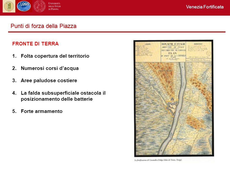 Venezia Fortificata Punti di forza della Piazza FRONTE DI TERRA 1.Folta copertura del territorio 2.Numerosi corsi dacqua 3.Aree paludose costiere 4.La falda subsuperficiale ostacola il posizionamento delle batterie 5.Forte armamento