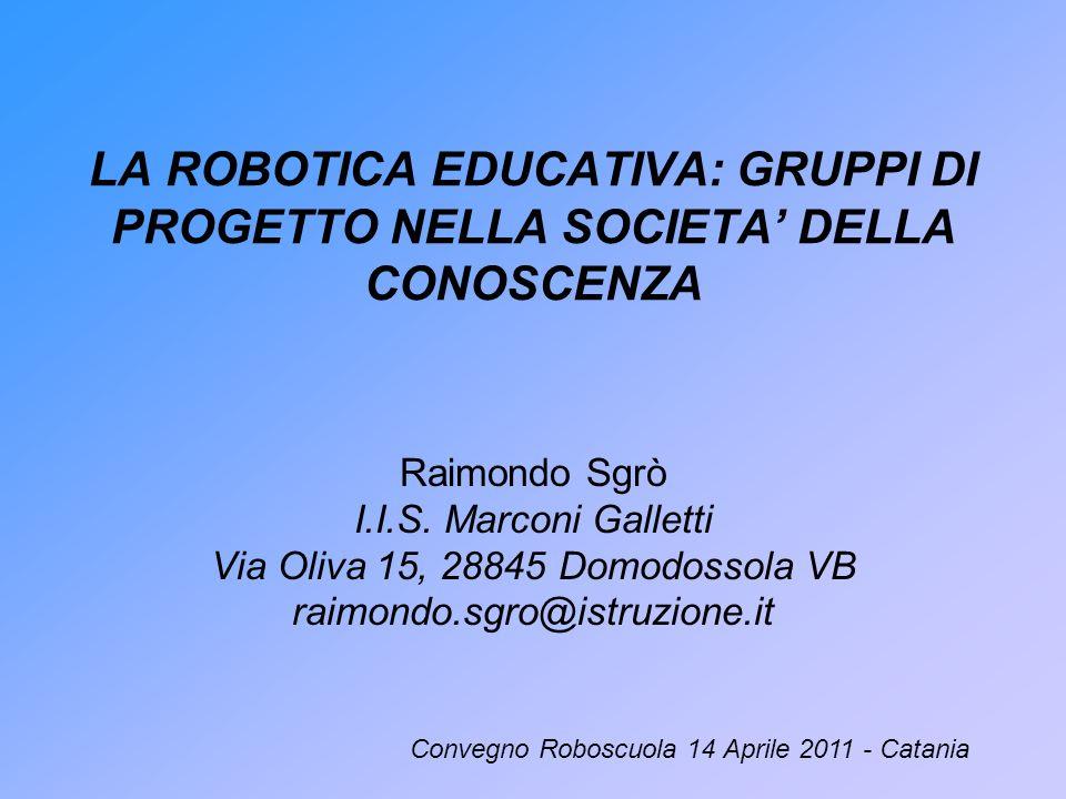 LA ROBOTICA EDUCATIVA: GRUPPI DI PROGETTO NELLA SOCIETA DELLA CONOSCENZA Raimondo Sgrò I.I.S. Marconi Galletti Via Oliva 15, 28845 Domodossola VB raim