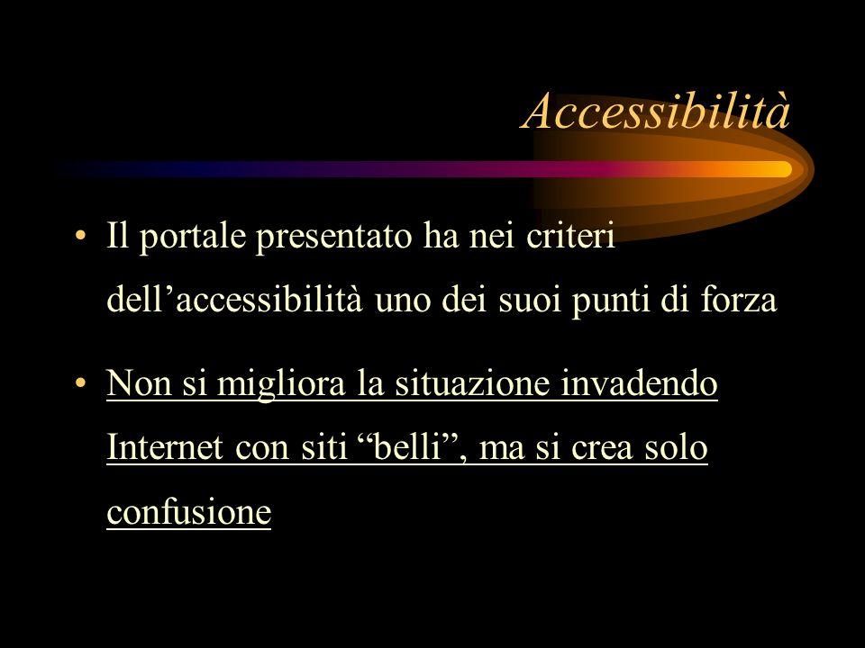 Accessibilità Il portale presentato ha nei criteri dellaccessibilità uno dei suoi punti di forza Non si migliora la situazione invadendo Internet con siti belli, ma si crea solo confusione