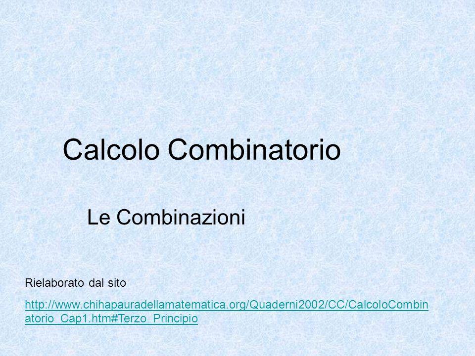 Calcolo Combinatorio Le Combinazioni Rielaborato dal sito http://www.chihapauradellamatematica.org/Quaderni2002/CC/CalcoloCombin atorio_Cap1.htm#Terzo