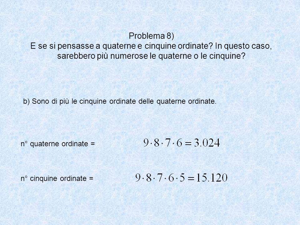 Problema 8) E se si pensasse a quaterne e cinquine ordinate? In questo caso, sarebbero più numerose le quaterne o le cinquine? b) Sono di più le cinqu
