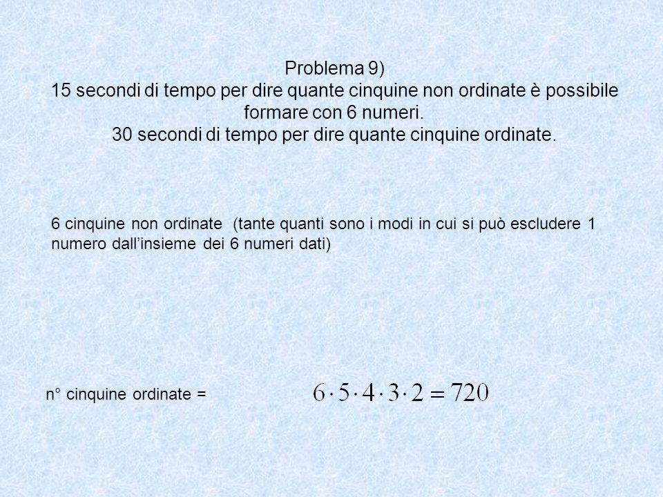 Problema 9) 15 secondi di tempo per dire quante cinquine non ordinate è possibile formare con 6 numeri. 30 secondi di tempo per dire quante cinquine o