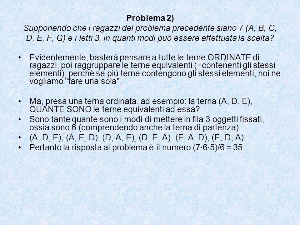 Problema 2) Supponendo che i ragazzi del problema precedente siano 7 (A, B, C, D, E, F, G) e i letti 3, in quanti modi può essere effettuata la scelta