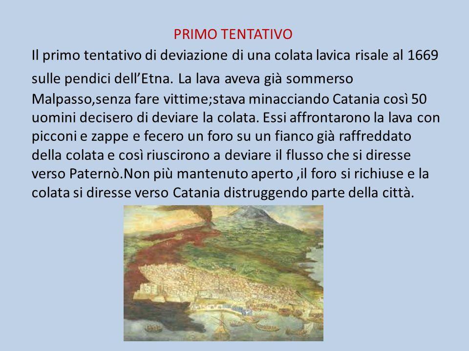 PRIMO TENTATIVO Il primo tentativo di deviazione di una colata lavica risale al 1669 sulle pendici dellEtna. La lava aveva già sommerso Malpasso,senza