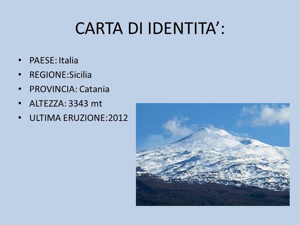 CARTA DI IDENTITA: PAESE: Italia REGIONE:Sicilia PROVINCIA: Catania ALTEZZA: 3343 mt ULTIMA ERUZIONE:2012